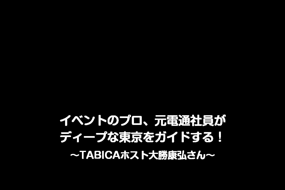 イベントのプロ、 元電通社員がディープな東京をガイドする!   ~TABICAホスト大勝康弘さん~