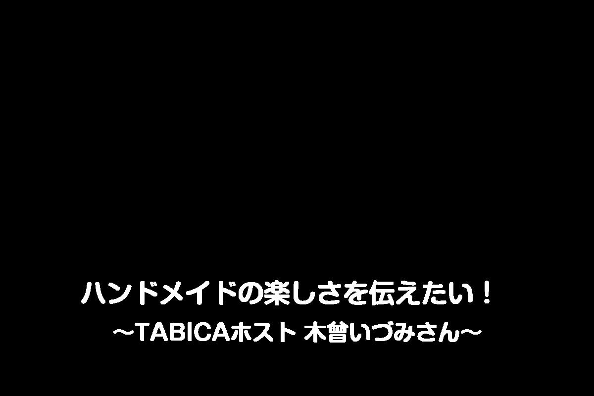 ハンドメイドの楽しさを伝えたい!  ~TABICAホスト 木曾いづみさん~