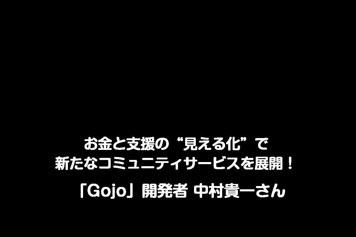 """お金と支援の""""見える化""""で新たなコミュニティサービスを展開! 「Gojo」開発者 中村貴一さん"""