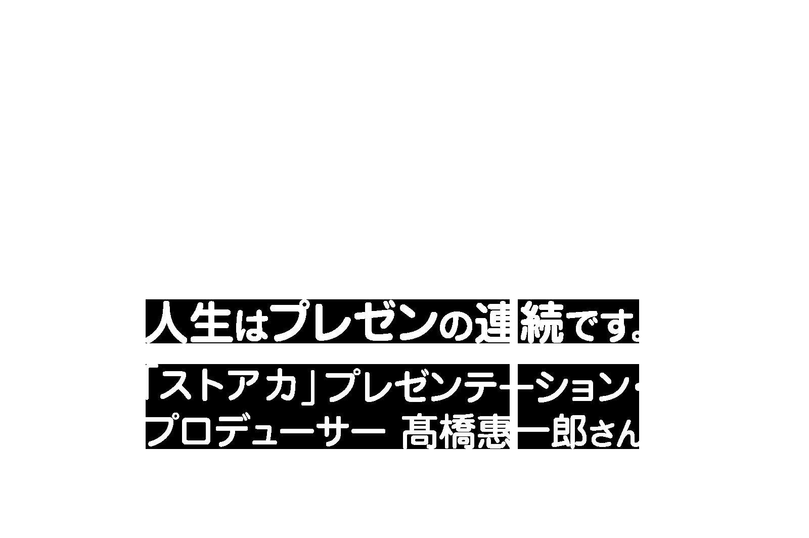 人生はプレゼンの連続です。 「ストアカ」プレゼンテーション・プロデューサー髙橋惠一郎さん