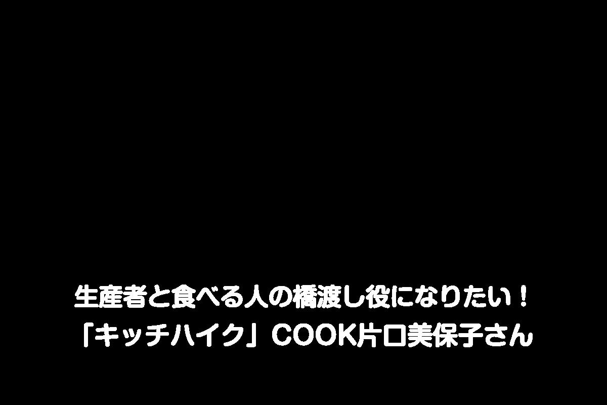 生産者と食べる人の橋渡し役になりたい! 「キッチハイク」COOK片口美保子さん