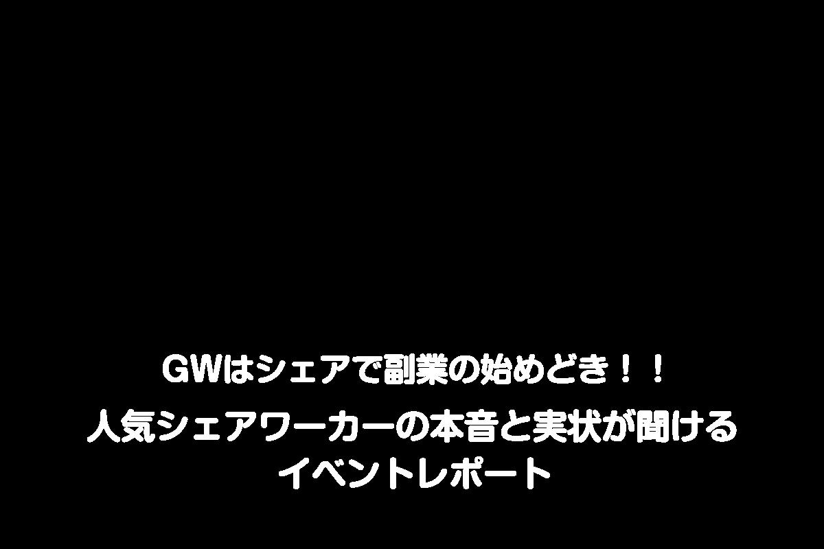 GWはシェアで副業の始めどき!!  人気シェアワーカーの本音と実状が聞ける イベントレポート